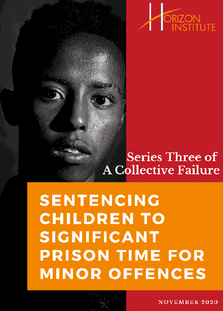 Horizon Institute - Series Three of A Collective Failure - Sentencing Children to Significant Prison Time For Minor Offences